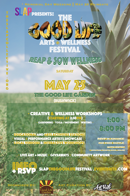 The Good Life Festival: arts + wellness, 2019 - SLAP Presents: The Good Life [arts + wellness] Festival on Saturday May 25, 2019 ( 1pm - 8pm )The Good Life Garden50 Goodwin Place, Brooklyn, New York 11221REAP AND SOW YOUR WELLNESSThe Good Life Festival is all about wellness and will be a full day of activities, art, and entertainment. Come join us for The Good Life Festival, a day of community arts and wellness.