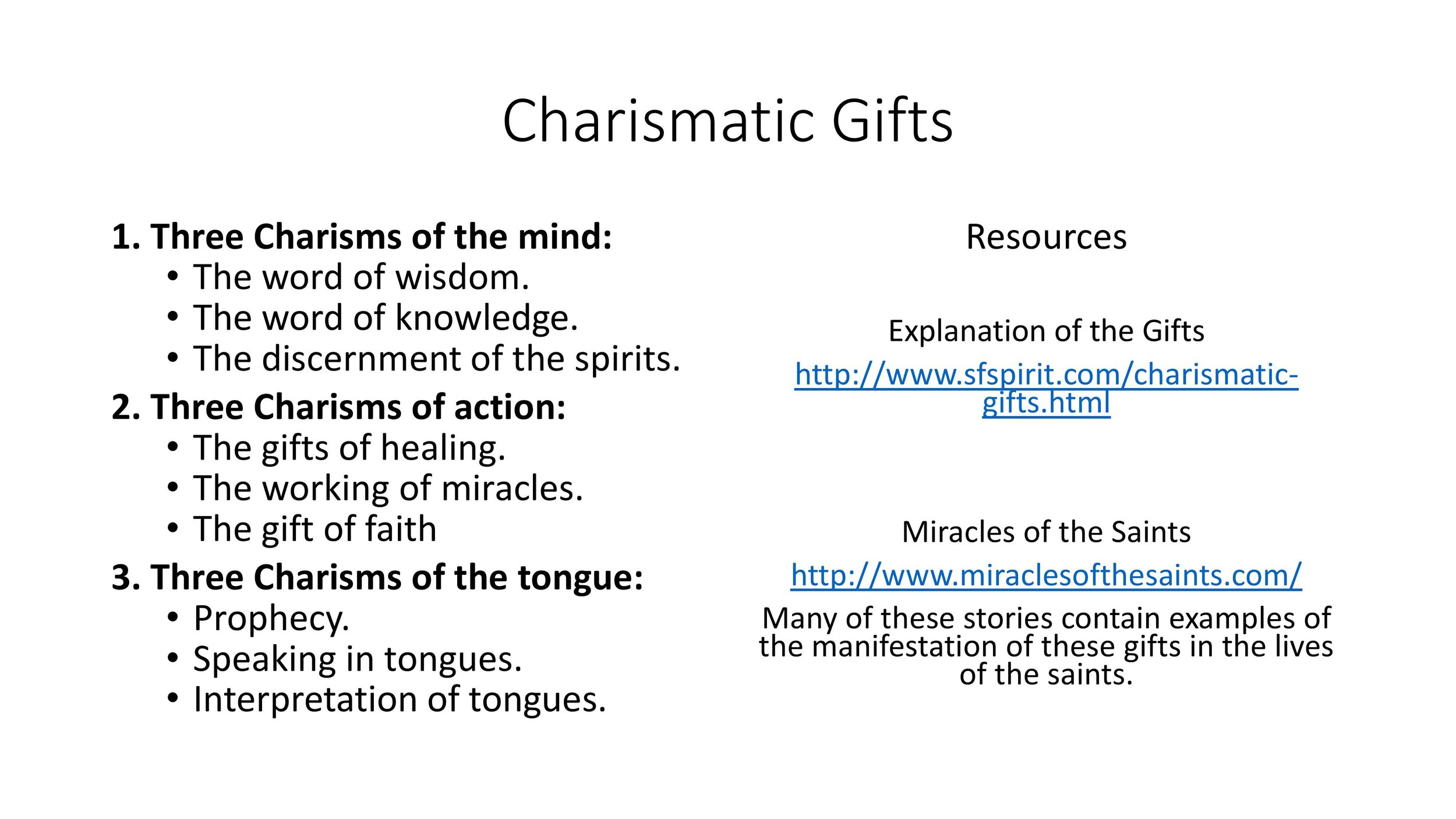 Explanation of the Gifts  http://www.sfspirit.com/charismaticgifts.html    Miracles of the Saints  http://www.miraclesofthesaints.com/