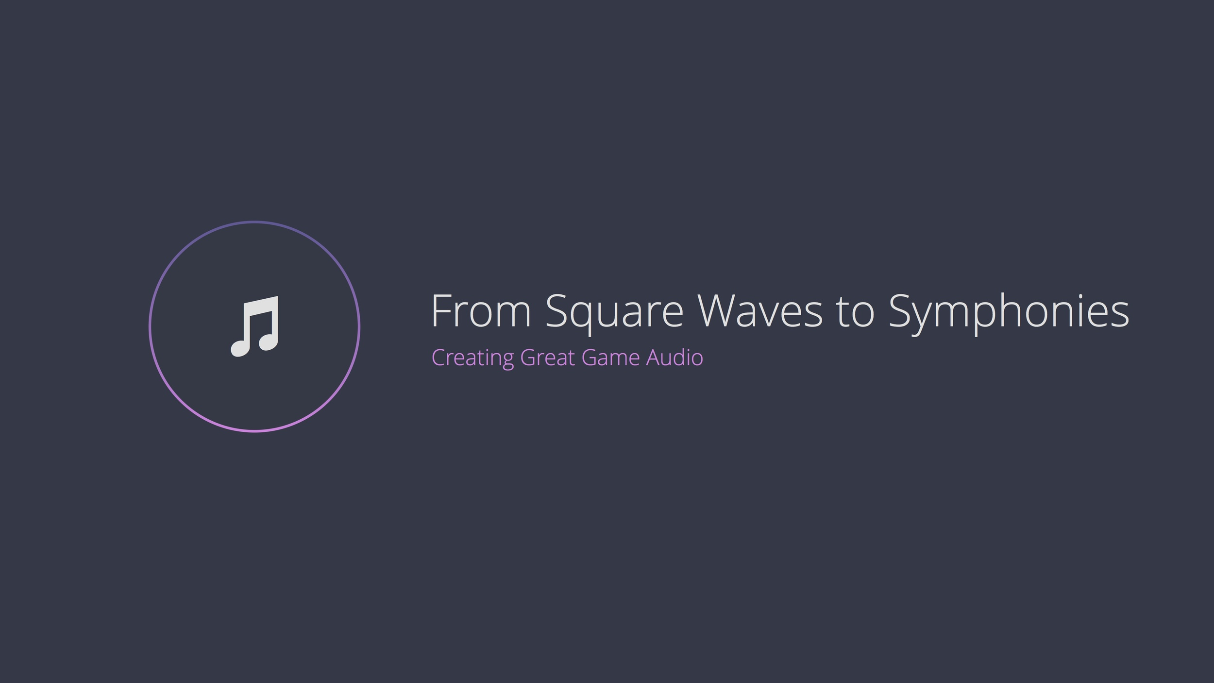 From Square Waves to Symphonies: Creating Great Game Audio. Presented at PAX Prime 2014.