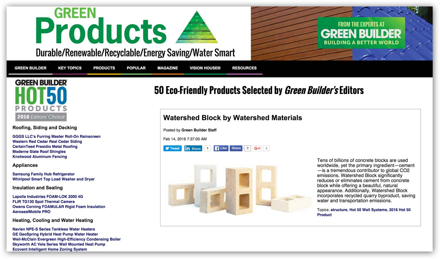 "Green Builder Hot 50 Editor's Choice February 2016    Watershed Block was awarded a 2016 Hot 50 Eco-Friendly Products honor by the editors of Green Builder, selected amongst innovative green products from industry heavyweights including Tesla, Samsung, Whirlpool, Owens Corning, Enphase, Panasonic and Bosch. ""This is not your average year for product innovation,"" says Green Builder magazine Editor-in-Chief Matt Power. ""For the first time, high-tech gadgets have begun to overlap with building products in very significant ways."""