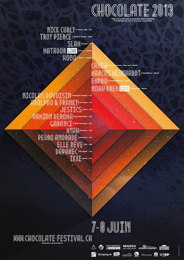 Chocolate 2013 - 7-8 juinNick Curly (DE), Troy Pierce (USA), Slam (UK), Matador - Live! (Minus, Dublin), Hobo (Canada), Camea (New York / Berlin), Marcus Meinhardt (Berlin) , Empro (Berlin), Noah Pred - Live! (Berlin), Nicolas Duvoisin (GE), Adolpho & Franky (VD), Jestics (ZH), Damian Deroma (GE), Garance (GE), Myah (GE), Pedro Andrade (VD), Elle Rêve (NE), Daparec (VD), ikke (VD)After-party : D! ClubAffluence : 4'500 personnes— Photo— Video