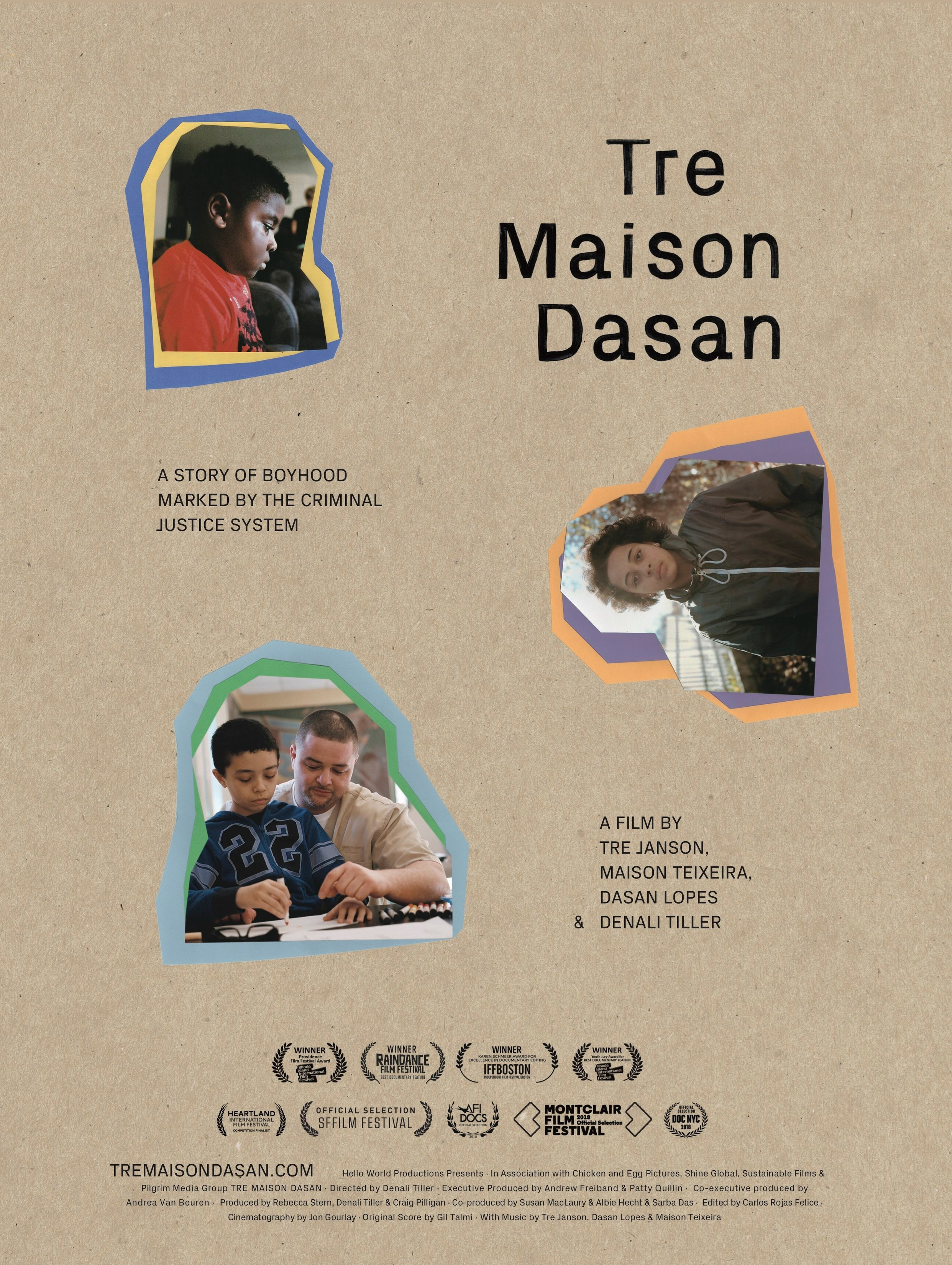 Tre Maison Dasan - Tre Maison Dasan is an award-winning, feature length documentary following three boys growing up, each with a parent in prison. Directly told through the child's perspective, the film is an exploration of relationships and separation, masculinity, and coming of age in America when a parent is behind bars.Supported by Chicken and Egg Pictures, the LEF Foundation, Shine Global Inc, and Pilgrim Media Group, the film premiered at the San Francisco International Film Festival in 2018, was an Official Selection at festivals including Montclair Film Festival, AFI Docs, DOCNYC, and has won numerous awards including Best Feature Documentary at Raindance Film Festival in 2018, best Editing at IFF Boston and and Best Directing at the Olympia Film Festival for Children and Young People in Greece. The film premiered on PBS / INDEPENDENT LENS in April, 2019.More at www.tremaisondasan.com