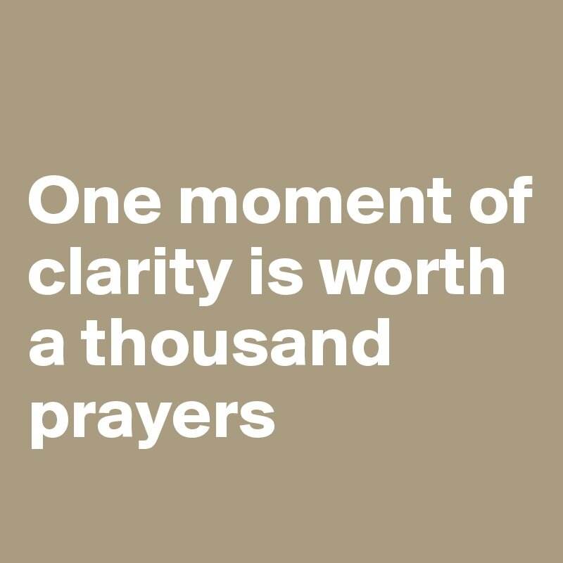 One-moment-of-clarity-is-worth-a-thousand-prayers.jpeg