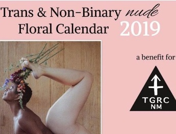 The Trans/Non-Binary Nude Floral Benefit Calendar  2019 features 12 models beautifully photographed in New Mexico, including short bios and LGBT-themed holidays.  These calendars are striking in their art, message, and support.