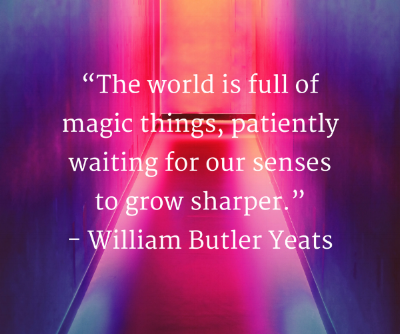 """The world is full of magic things, patiently waiting for our senses to grow sharper.""- William Butler YeatsAdd heading.png"