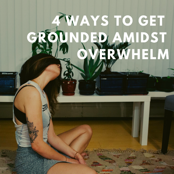 4 ways to get grounded amidst overwhelm.png