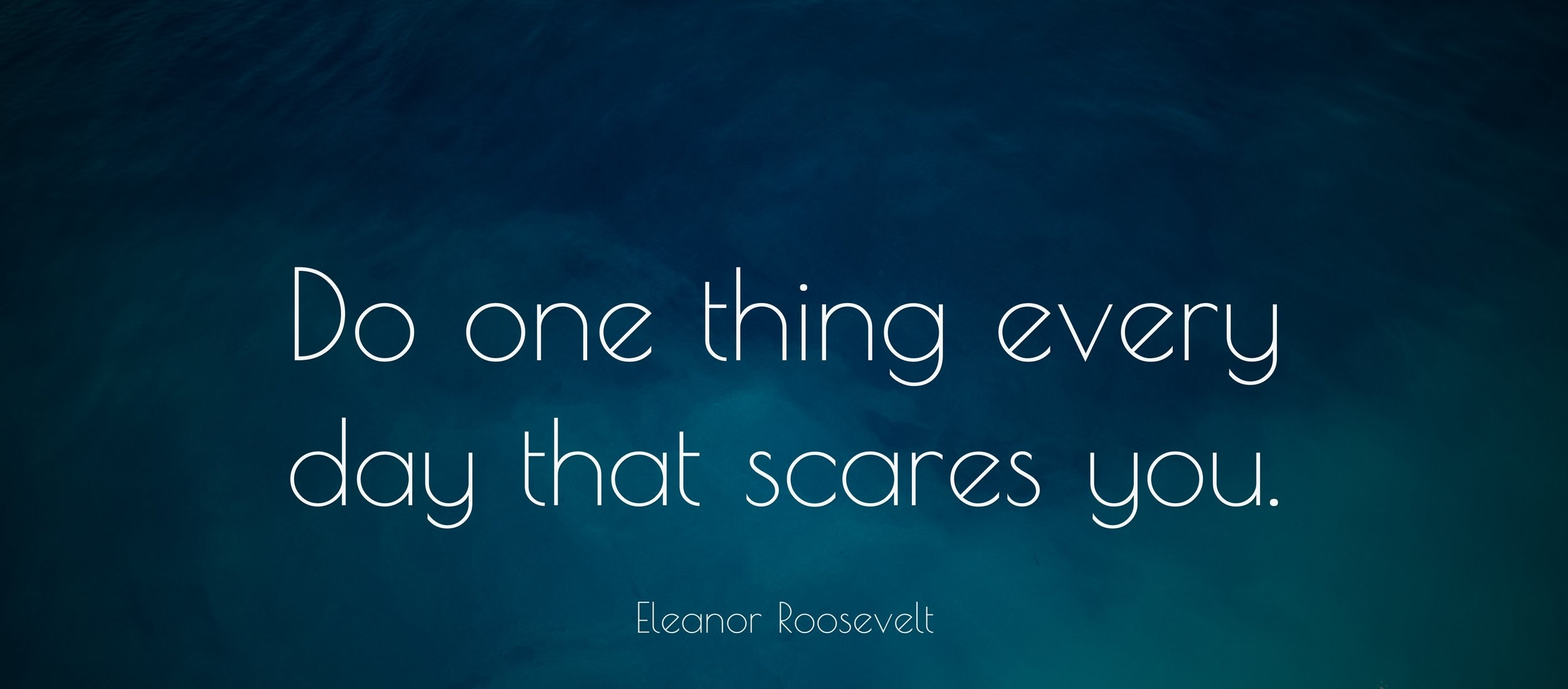 5970-Eleanor-Roosevelt-Quote-Do-one-thing-every-day-that-scares-you.jpg