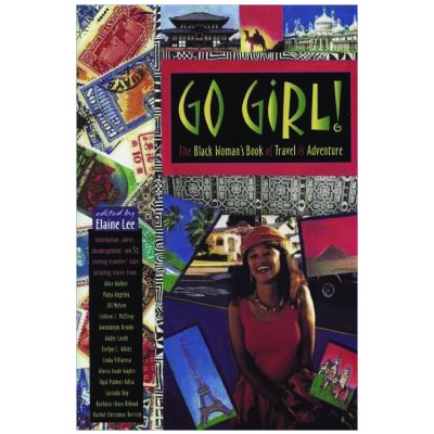 Go Girl: The black woman's guide to travel and adventure    With essays by Maya Angelou and Alice Walker and edited by Elaine Lee