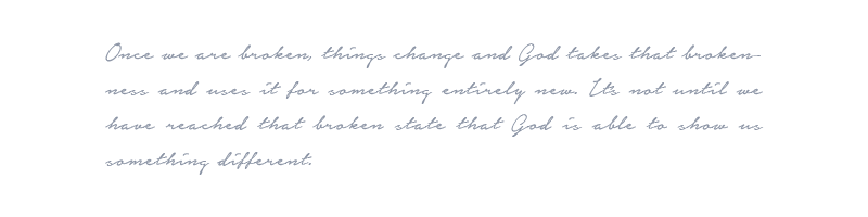 Hello Lovely Living | Once we are broken, things change and God takes that brokenness and uses it for something entirely new. It's not until we have reached that broken state that God is able to show us something different.