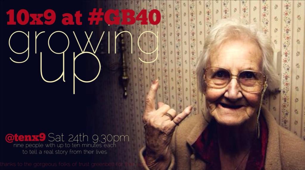 @tenx9 at #gb40 'Growing Up', Sat, 9.30pm