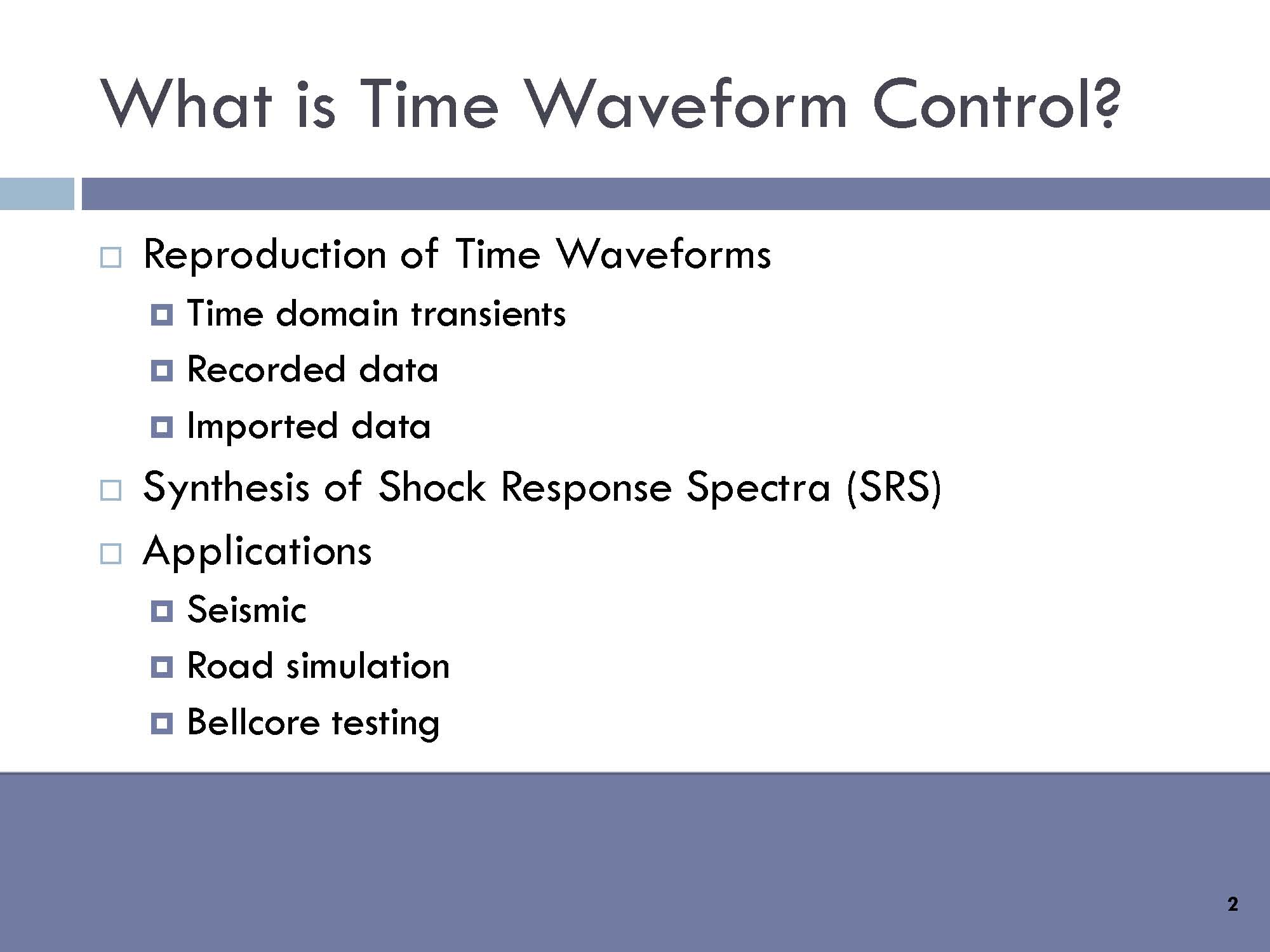 What is Time Waveform Control?    Reproduction of Time Waveforms: Time domain transients, recorded data, imported data. Synthesis of Shock Response Spectra (SRS). Applications: Seismic Road simulation and Bellcore testing.