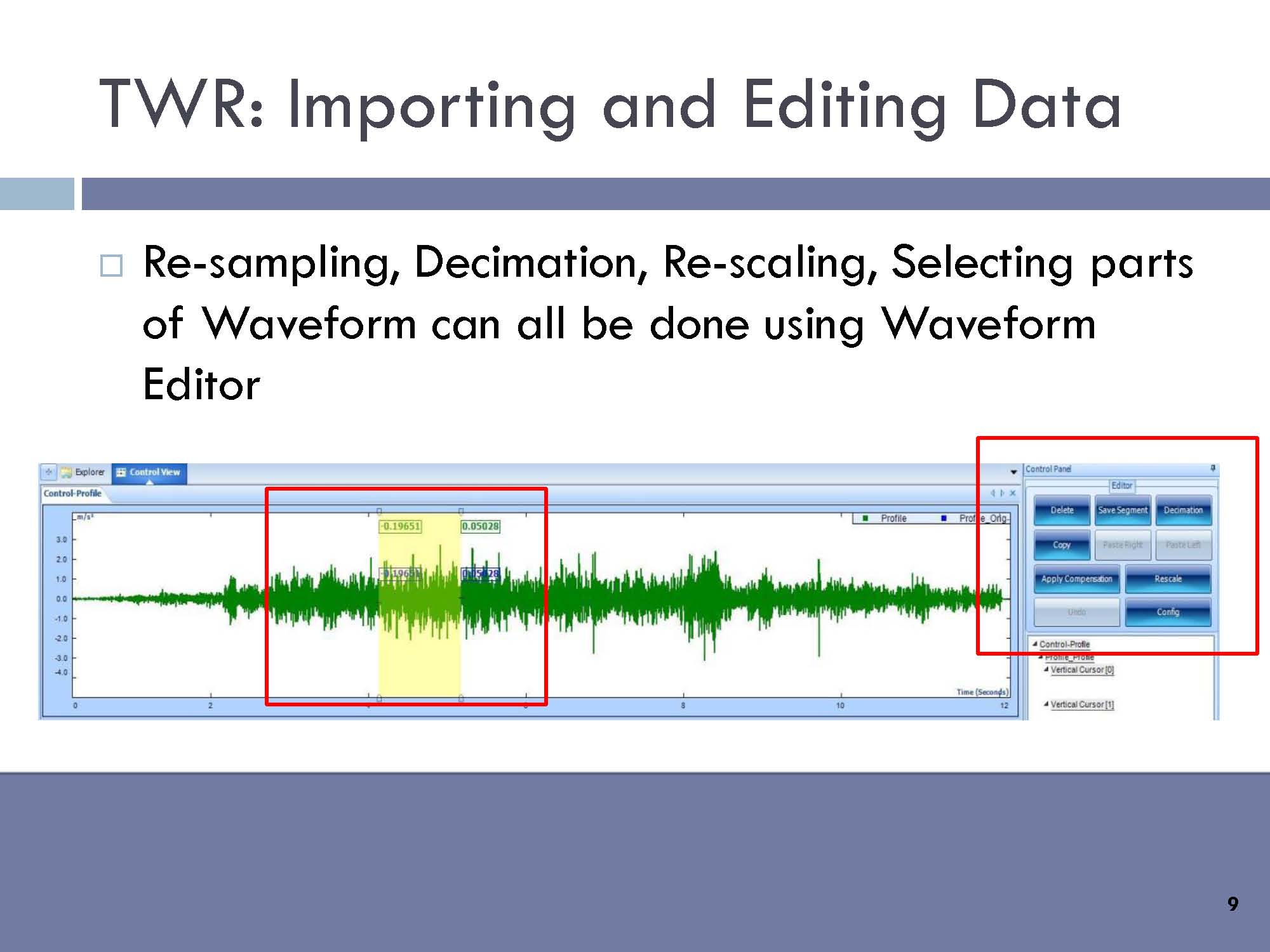 "Normal   0           false   false   false     EN-US   X-NONE   X-NONE                                        MicrosoftInternetExplorer4                                           TWR - Importing and editing data: Re-sampling, Decimation, Re-scaling, Selecting parts of Waveform can all be done using Waveform Editor                                                                                                                                                                                                                                                                                                   /* Style Definitions */  table.MsoNormalTable 	{mso-style-name:""Table Normal""; 	mso-tstyle-rowband-size:0; 	mso-tstyle-colband-size:0; 	mso-style-noshow:yes; 	mso-style-priority:99; 	mso-style-qformat:yes; 	mso-style-parent:""""; 	mso-padding-alt:0in 5.4pt 0in 5.4pt; 	mso-para-margin-top:0in; 	mso-para-margin-right:0in; 	mso-para-margin-bottom:10.0pt; 	mso-para-margin-left:0in; 	line-height:115%; 	mso-pagination:widow-orphan; 	font-size:11.0pt; 	font-family:""Calibri"",""sans-serif""; 	mso-ascii-font-family:Calibri; 	mso-ascii-theme-font:minor-latin; 	mso-hansi-font-family:Calibri; 	mso-hansi-theme-font:minor-latin;}"