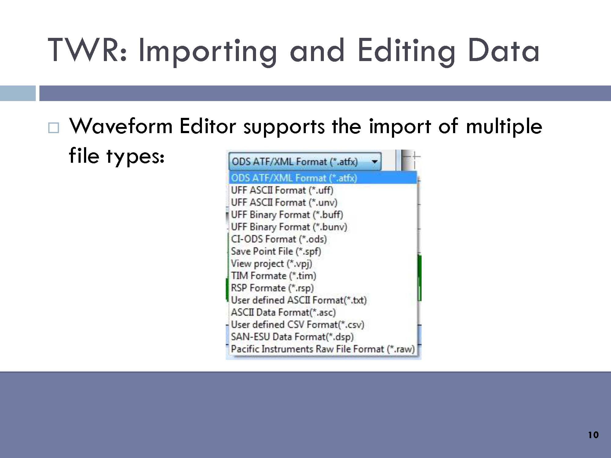 Waveform Editor supports the import of multiple file types, including: ODS ATF/XML (*.atfx), UFF ASCII (*.uff), UFF ASCII (*.unv), UFF Binary (*.buff), CI-ODS (*.ods), Save Point File (*.spf), View project (*.vpj), TIM Formate (*.tim), RSP Formate (*.rsp), User defined ASCII Format (*.txt), SAN-ESU Data Format (*.dsp), Pacific Instruments Raw File (*.raw).