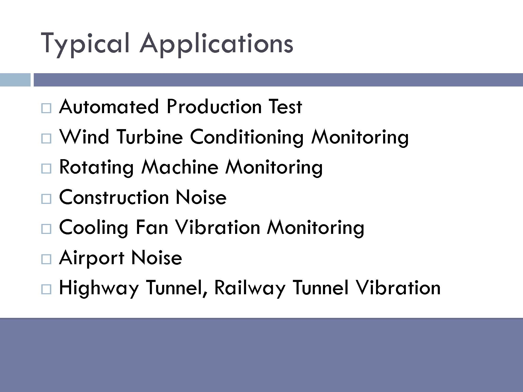Typical Applications: Automated production test, wind turbine conditioning monitoring, rotating machine monitoring, construction noise, cooling fan vibration monitoring, airport noise, highway tunnel, railway tunnel vibration.