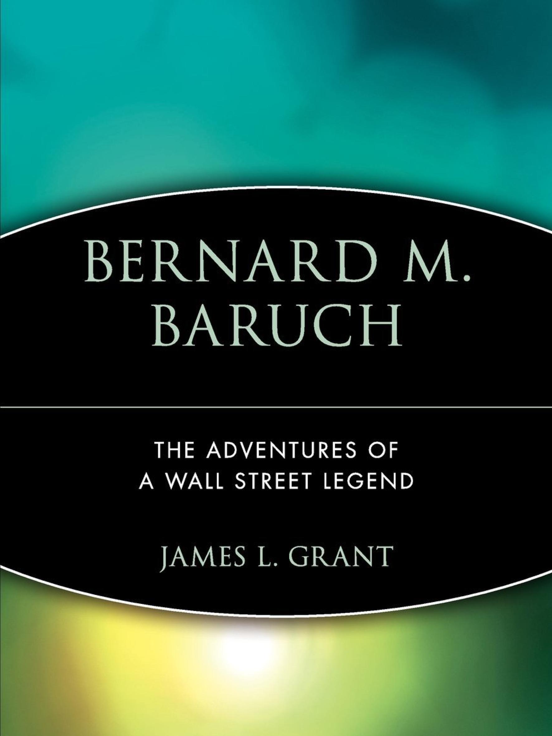 Bernard Baruch: The Adventures Of A Wall Street Legend.     James Grant    1982