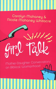 Girl Talk: Mother/Daughter Conversations on Biblical Womanhood.  By: Carolyn Mahaney and Nicole Mahaney Whitacre.