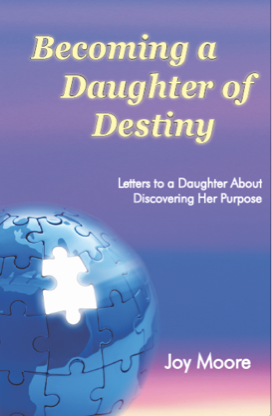 Becoming a Daughter of Destiny: Letters to a Daughter About Discovering Her Purpose. By: Joy Moore. Ascripture-based guide to help your daughter identify her spiritual gifts and begin to discover the divine plan God has for her life.