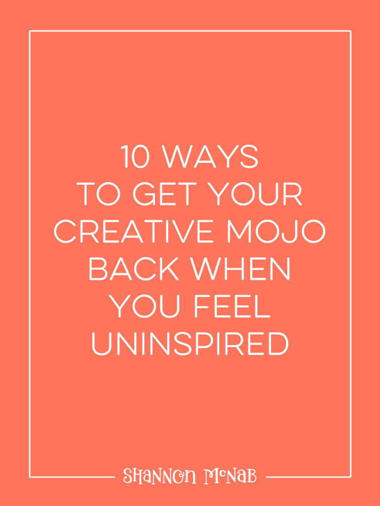 10 Ways to Get Your Creative Mojo Back When You Feel Uninspired | shannonmcnab.com