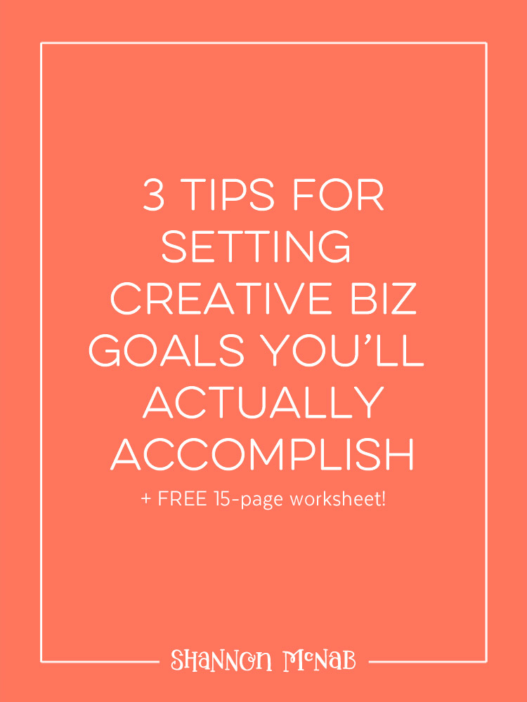3 Tips for Setting Creative Biz Goals You'll Actually Achieve + FREE 15-page Worksheet | shannonmcnab.com