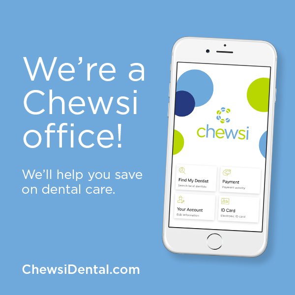 We are now on Chewsi! - Chewsi is a free app that makes affordable dental care available to everyone, giving you a new reason to smile.-Download the Chewsi app.-Call us to make an appointment.-Get significant savings and pay right in our office.