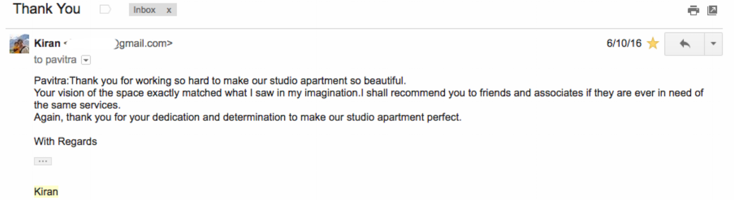 """"""" Pavitra: Thank you for working so hard to make our studio apartment so beautiful. Your vision of the space exactly matched what I saw in my imagination.I shall recommend you to friends and associates if they are ever in need of the same services. Again, thank you for your dedication and determination to make our studio apartment perfect. """"  - Kiran Bhatia"""