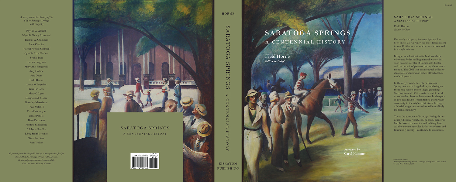 Saratoga Springs, A Centennial History   Field Horne, Editor in Chief  Foreward by Carol Kammen 8 1/2 x 11 inches; 416 pages; over 225 illustrations Kiskatom Publishing, 2015  Printed at  Puritan Capital  in Hollis, New Hampshire.  Copies of the book may be ordered from  Northshire Bookstore .