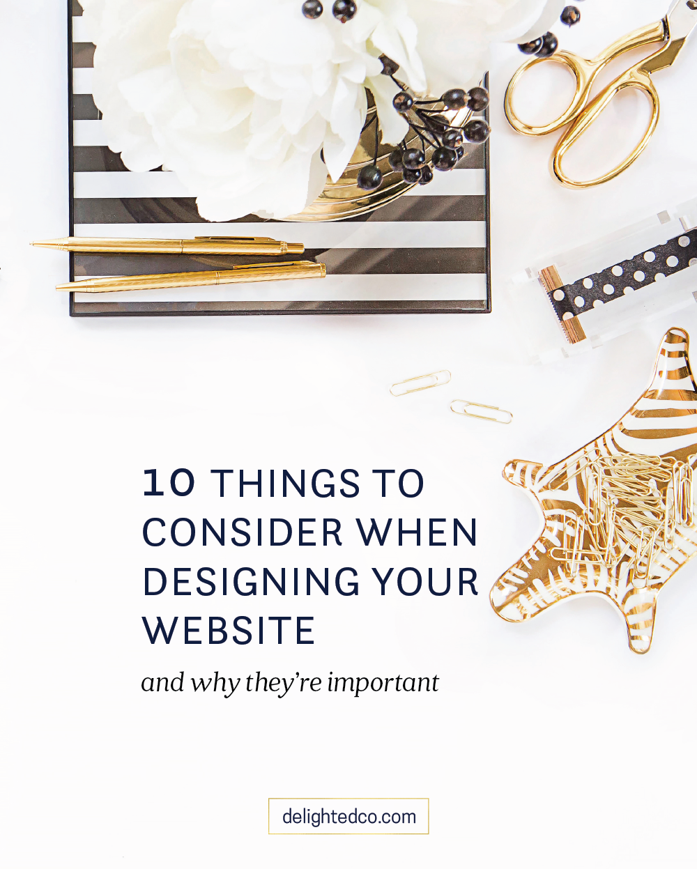 Here are 10 things to consider when designing your website: 1. White Space 2. Photos 3. Good Writing 4. Fonts 5. Cohesion 6. Clear Navigation 7. Contact Info 8. Social Media 9. Links 10. Call to Action. Read more about each at delightedco.com/blog