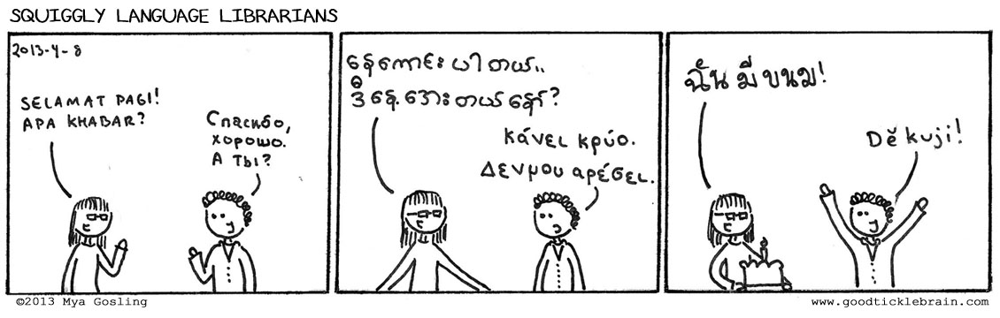 For those who don't speak all six squiggly langauges featured in this comic, here is a translation:   Me (in Indonesian):   Good morning! How are you?   Co-worker (in Russian):   I'm fine, and you?   Me (in Burmese):  I'm fine. Today is cold, isn't it?   Co-worker (in Greek):   It's cold. I don't like it.   Me (in Thai):   I brought snacks!   Co-worker (in Czech):   Thank you!