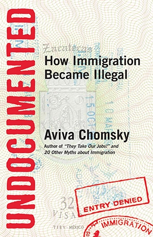 Undocumented how immigration became illegal aviva chomsky book.jpg