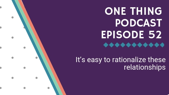 One Thing Podcast Episode 52_ It's easy to rationalize these relationships BANNER.jpg