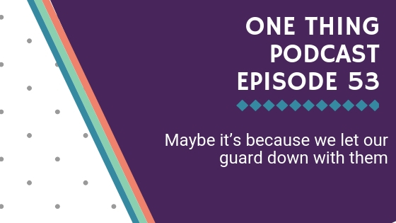 One Thing Podcast Episode 53_ Maybe it's because we let our guard down with them BANNER (1).jpg