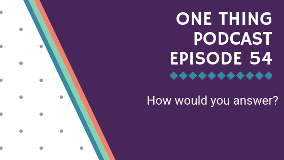 One Thing Podcast Episode 54_ How would you answer_ BANNER.png