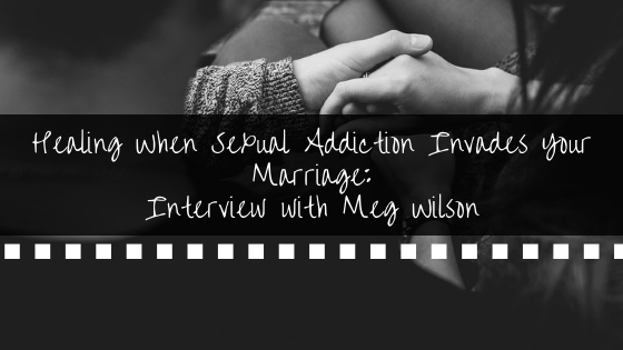 Healing When Sexual Addiction Invades Your Marriage_ Interview with Meg Wilson BANNER.jpg