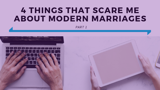 4 Things That Scare Me About Modern Marriages Part 1.png