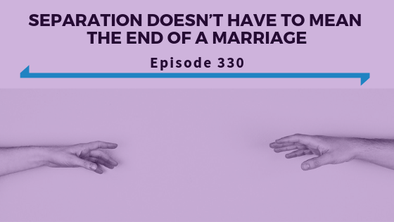 Separation Doesn't Have To Mean The End Of A Marriage - Ep. 330.png
