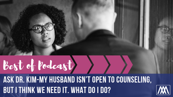 Best of Podcast- Ask Dr. Kim- My husband isn't open to counseling, but I think we need it. What do I do-.png