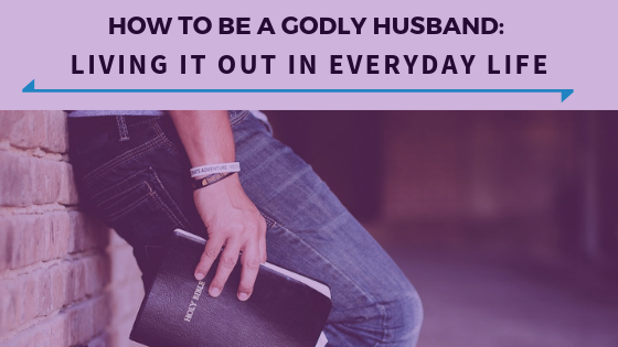 How To Be A Godly Husband- Living It Out In Everyday Life - Ep. 337.png