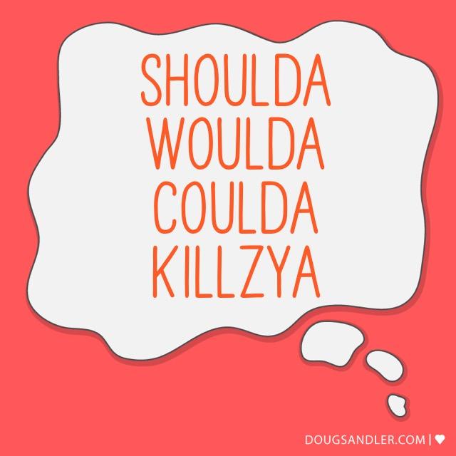 Shoulda woulda coulda killzya