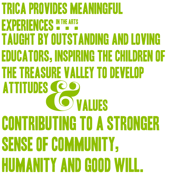 TRICA provides meaningful experiences in the arts taught by outstanding and loving educators, inspiring the children of the Treasure Valley to develop attitudes and values contributing to a stronger sense of community, humanity and good will  .