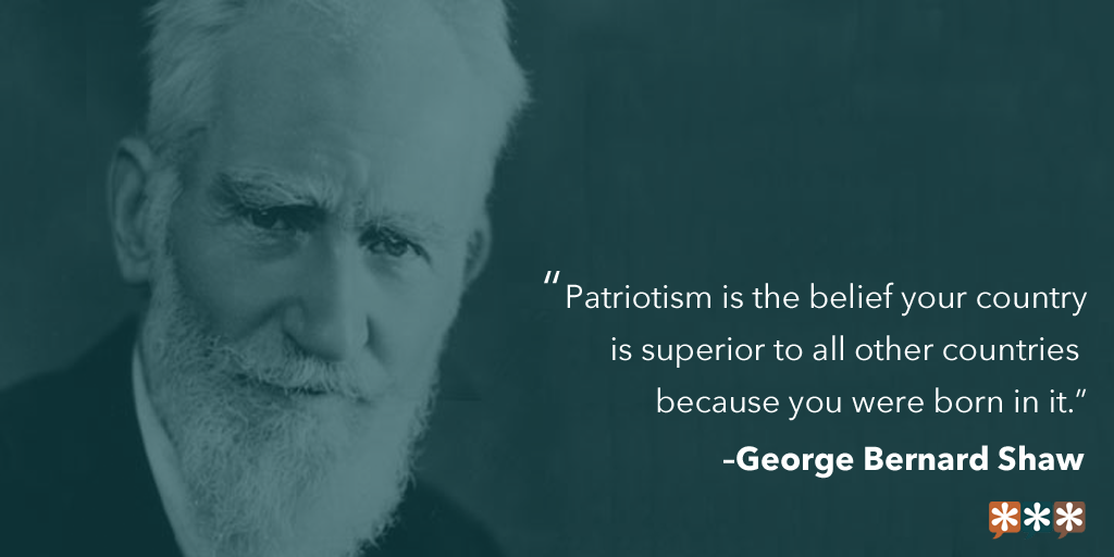 """""""Patriotism is the belief your country is superior to all other countries because you were born in it."""" – George Bernard Shaw"""