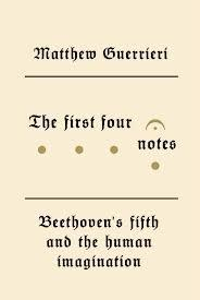 The   First Four Notes: Beethoven's Fifth and the Human Imagination  by  Matthew Guerrieri  Knopf (November 2012) Reviewed by  Cecil Lytle