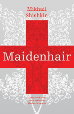 Maidenhair  by  Mikhail Shishkin  translated by  Marian Schwartz  Open Letter Books (October 2012)  Reviewed by Christiane Craig