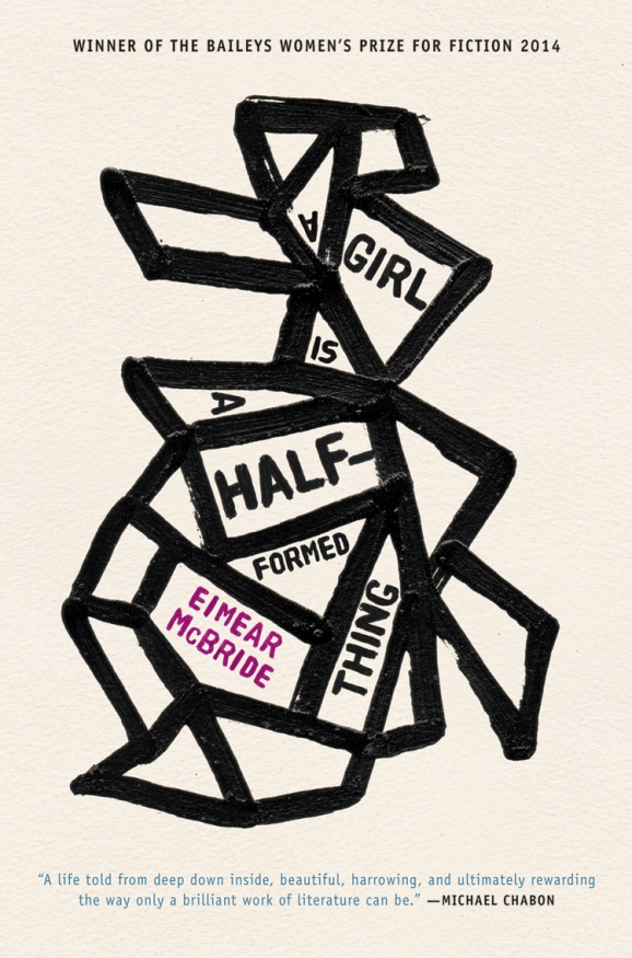 A Girl Is a Half-formed Thing  by  Eimear McBride  (Galley Beggar, June 2013; Coffee House, Sept. 2014)  Reviewed by  Timothy Aubry