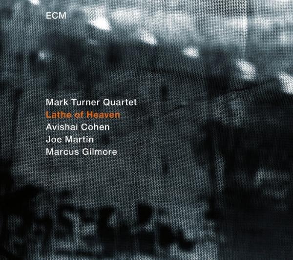 "Lathe of Heaven    by  Mark Turner Quartet   Mark Turner : tenor saxophone  Avishai Cohen : trumpet  Joe Martin : double bass  Marcus Gilmore : drums (ECM, September 2014)    Click  here  to listen to""Lathe of Heaven."""