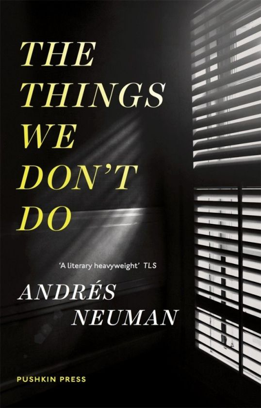 The Things We Don't Do  by  Andrés Neuman  tr.  Nick Caistor and Lorenza Garcia  (Pushkin, Aug. 2014; Open Letter, Sep. 2015)