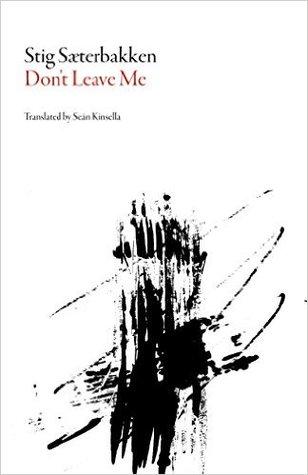 Don't Leave Me  by  Stig Sæterbakken  tr.  Seán Kinsella  (Dalkey Archive Press, June 2016)