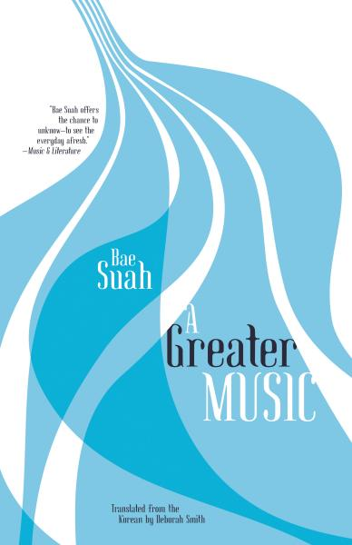 A Greater Music  by  Bae Suah  tr.  Deborah Smith  (Open Letter, Oct. 2016)