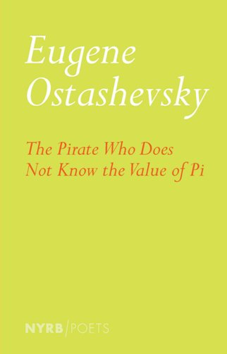 The Pirate Who Does Not Know the Value of Pi  by  Eugene Ostashevsky  (NYRB, March 2017)
