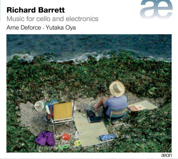 Music for Cello & Electronics  by  Richard Barrett   Arne Deforce  (cello)  Yutaka Oya  (piano)  Richard Barrett  (electronics) (Aeon, May 2016)  Reviewed by  Tim Rutherford-Johnson