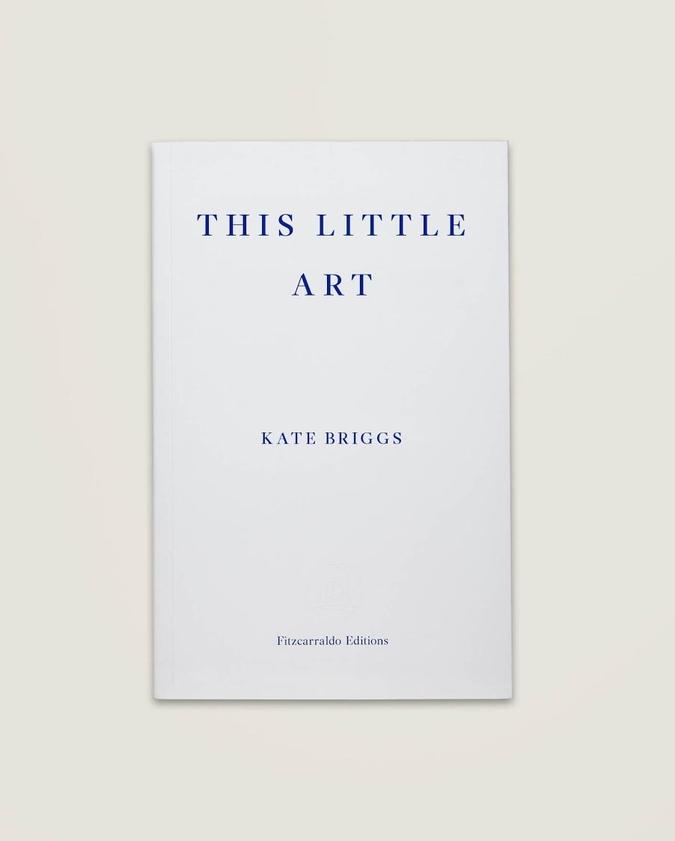 This Little Art  by  Kate Briggs  (Fitzcarraldo, Sept. 2017)